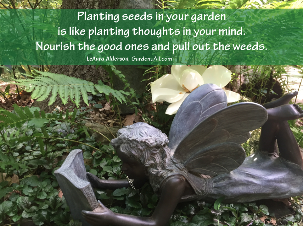 """Planting seeds in your garden is like planting thoughts in your mind.  Nourish the good ones and pull out the weeds."" -LeAura Alderson #GardenQuotes #Inspirational #Funny #Signs #Wisdom #Short #Flower #Vegetable #Simple #Life #Fairy #Happy #Cute #Family #Sayings #Enchanted #Hilarious #Botanical #Growing #Zen #Rose #Spring #Herb #Aesthetic"