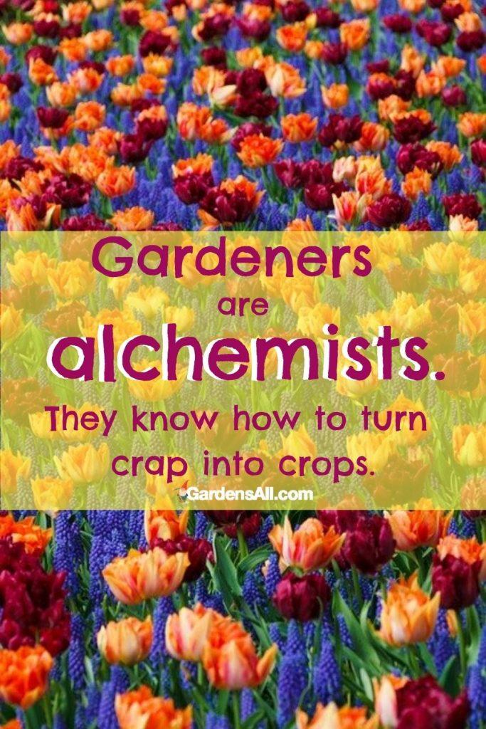 GARDEN QUOTE - GARDEN MEME: Gardener know how to turn negatives to positives... lemons to lemonade and crap into crops! #GardenQuote #GardenersQuote #Gardeners #Alchemy #Positivity #GardensAll #Transmutation