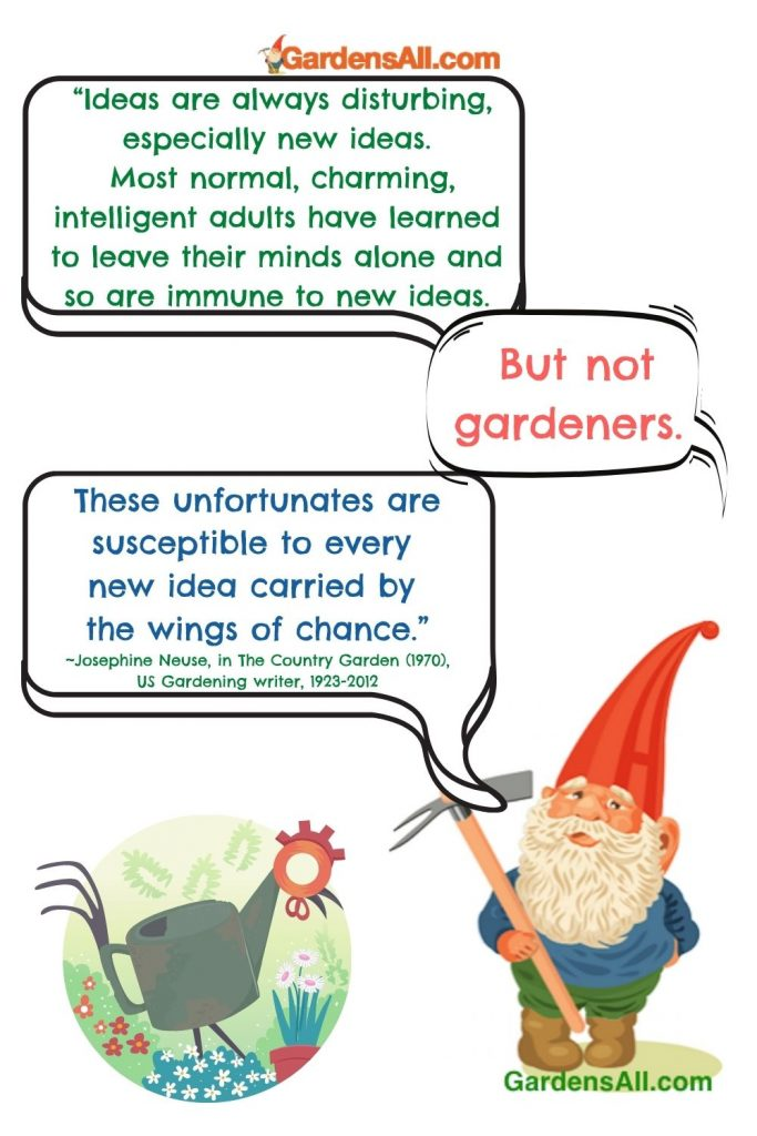 """GARDENER QUOTES - GARDENING QUOTE - IDEAS QUOTE: """"[Gardeners] are susceptible to every new idea carried by the wings of chance."""" Garden Quote by Josephine Neuse, garden writer, 1923-2012 #GardenerQuote #GardeningQuote #Gardeners #Gardening #Ideas #FunnyGardenMeme #GardensAll"""